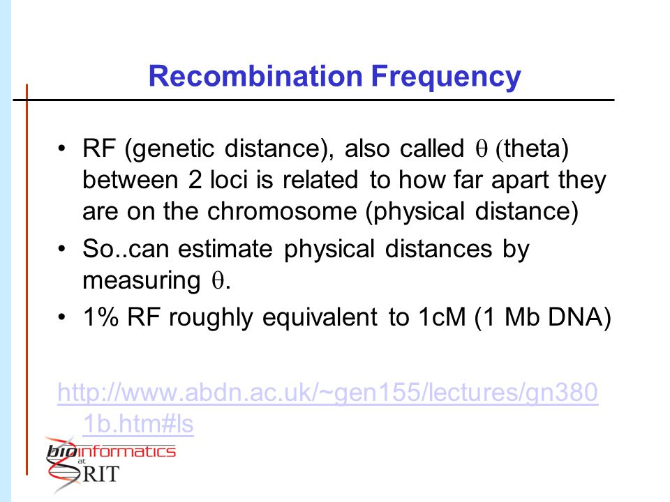 Recombination Frequency RF (genetic distance), also called theta) between 2 loci is related to how far apart they are on the chromosome (physical dist