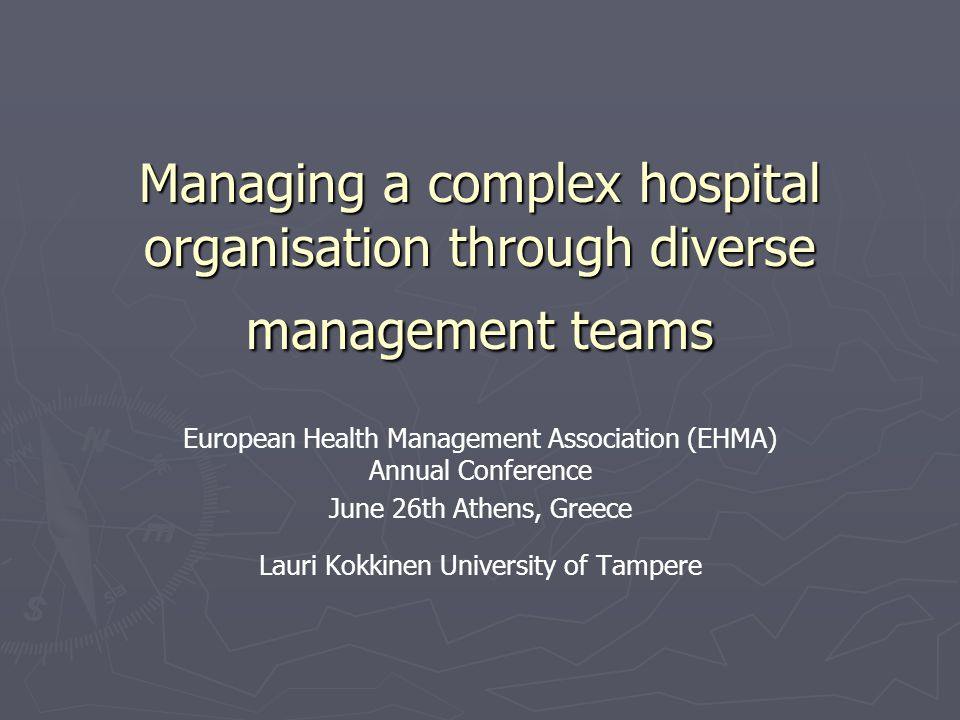 Managing a complex hospital organisation through diverse management teams European Health Management Association (EHMA) Annual Conference June 26th Athens, Greece Lauri Kokkinen University of Tampere