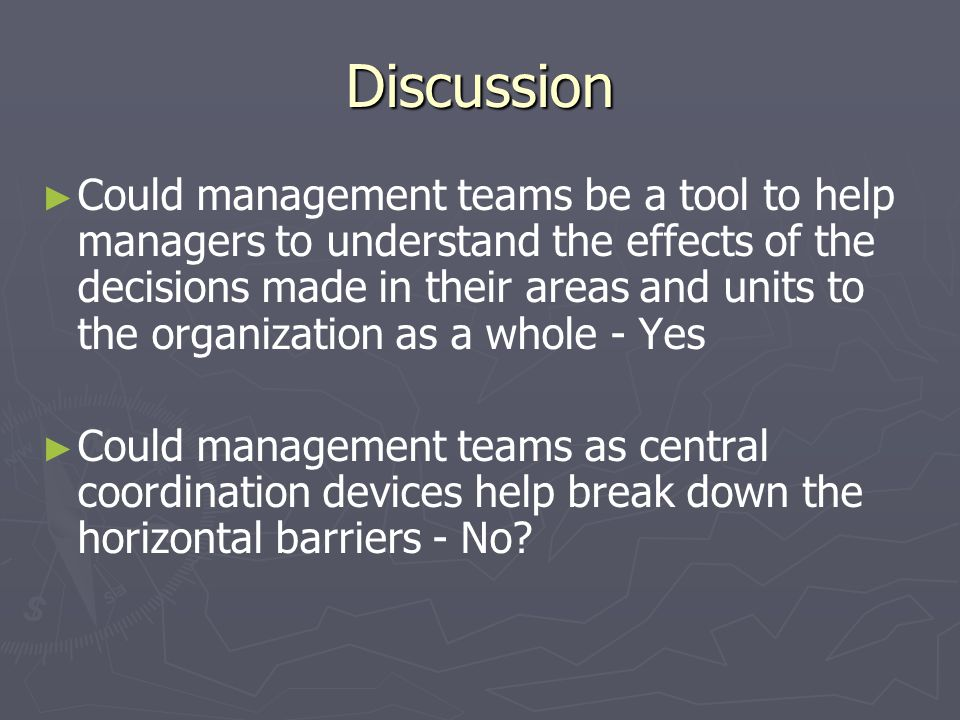 Discussion Could management teams be a tool to help managers to understand the effects of the decisions made in their areas and units to the organization as a whole - Yes Could management teams as central coordination devices help break down the horizontal barriers - No
