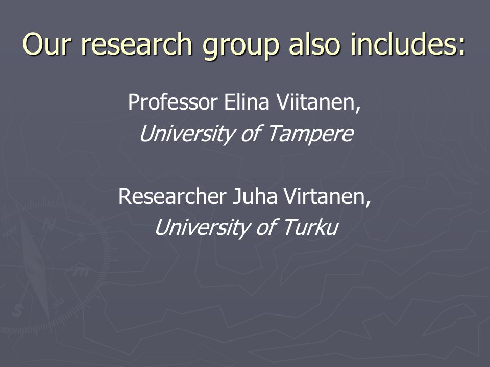 Our research group also includes: Professor Elina Viitanen, University of Tampere Researcher Juha Virtanen, University of Turku