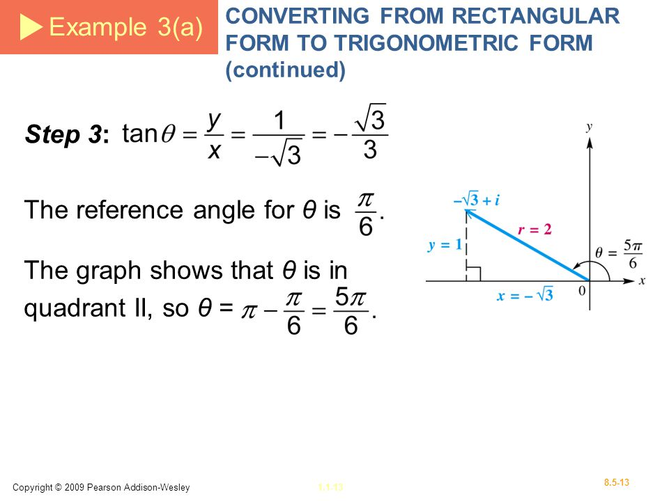 Copyright © 2009 Pearson Addison-Wesley1.1-13 8.5-13 Example 3(a) CONVERTING FROM RECTANGULAR FORM TO TRIGONOMETRIC FORM (continued) Step 3: The reference angle for θ is The graph shows that θ is in quadrant II, so θ =