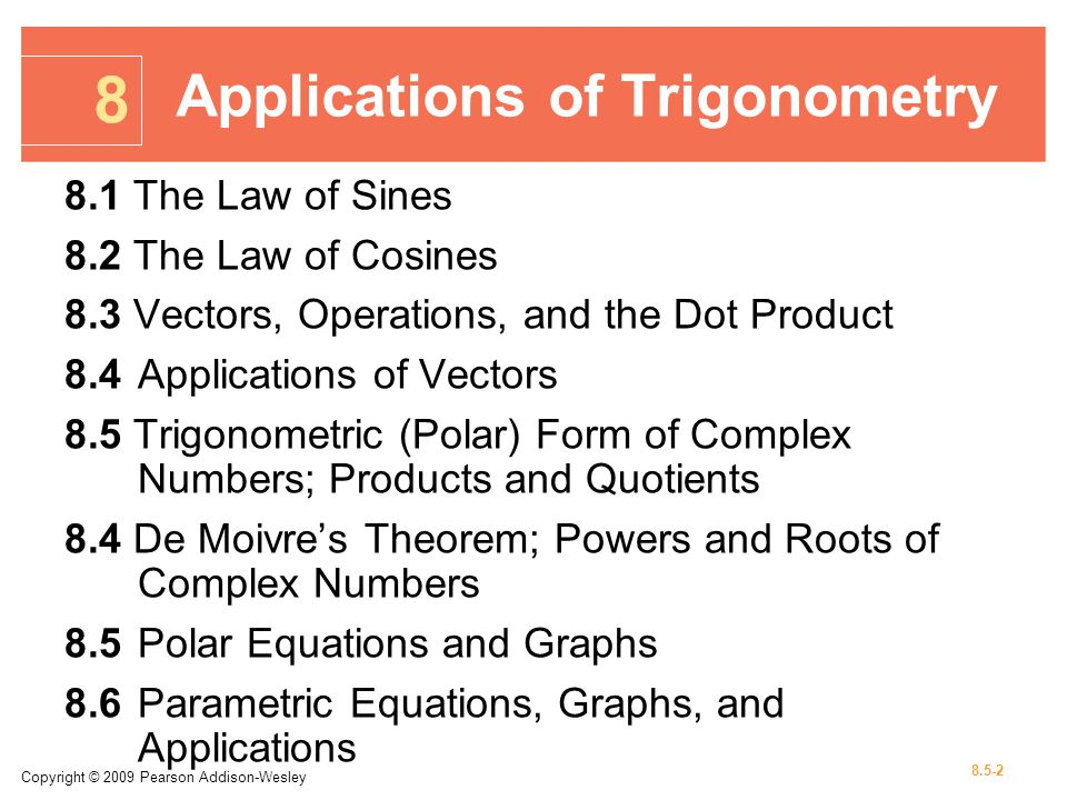 Copyright © 2009 Pearson Addison-Wesley 8.5-2 8.1 The Law of Sines 8.2 The Law of Cosines 8.3 Vectors, Operations, and the Dot Product 8.4Applications of Vectors 8.5 Trigonometric (Polar) Form of Complex Numbers; Products and Quotients 8.4 De Moivres Theorem; Powers and Roots of Complex Numbers 8.5Polar Equations and Graphs 8.6Parametric Equations, Graphs, and Applications 8 Applications of Trigonometry