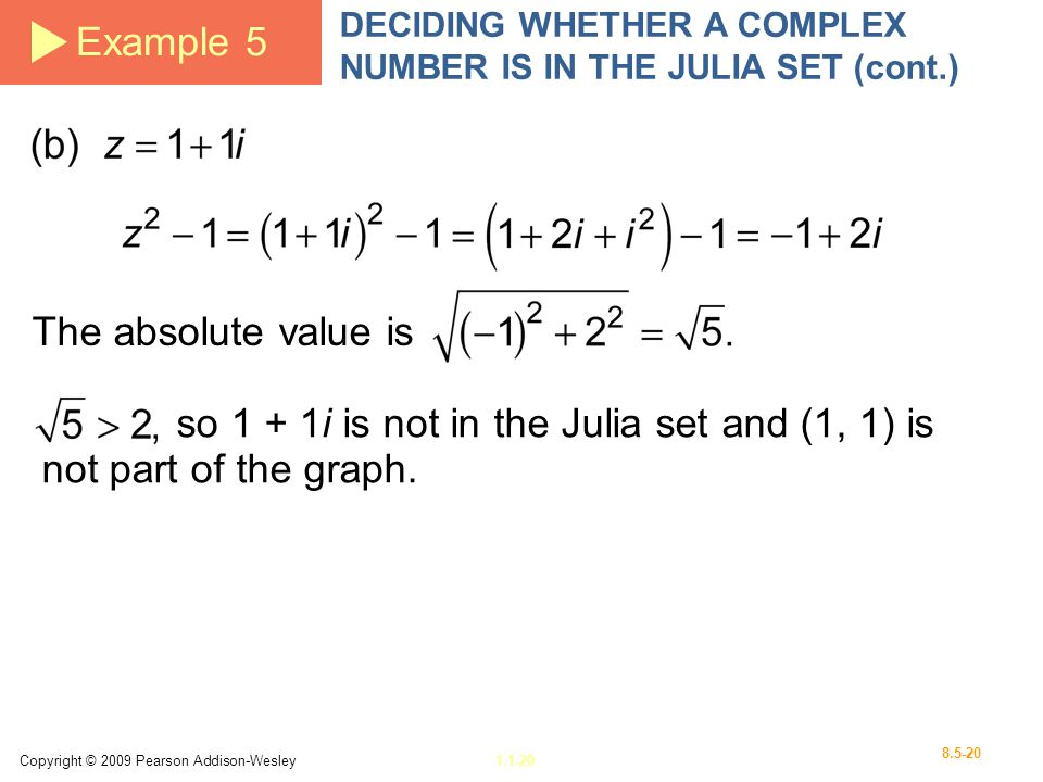 Copyright © 2009 Pearson Addison-Wesley1.1-20 8.5-20 Example 5 DECIDING WHETHER A COMPLEX NUMBER IS IN THE JULIA SET (cont.) The absolute value is so