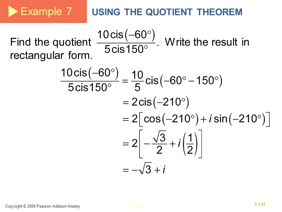 Copyright © 2009 Pearson Addison-Wesley1.1-24 8.5-24 Example 7 USING THE QUOTIENT THEOREM Find the quotient Write the result in rectangular form.