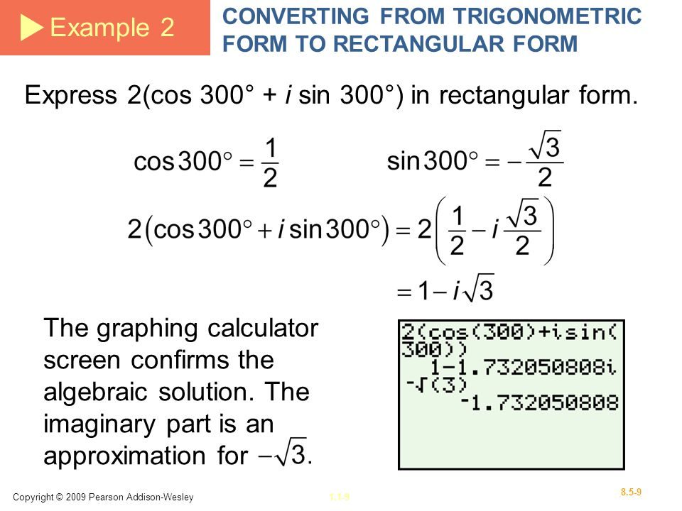 Copyright © 2009 Pearson Addison-Wesley1.1-9 8.5-9 Example 2 CONVERTING FROM TRIGONOMETRIC FORM TO RECTANGULAR FORM Express 2(cos 300° + i sin 300°) i