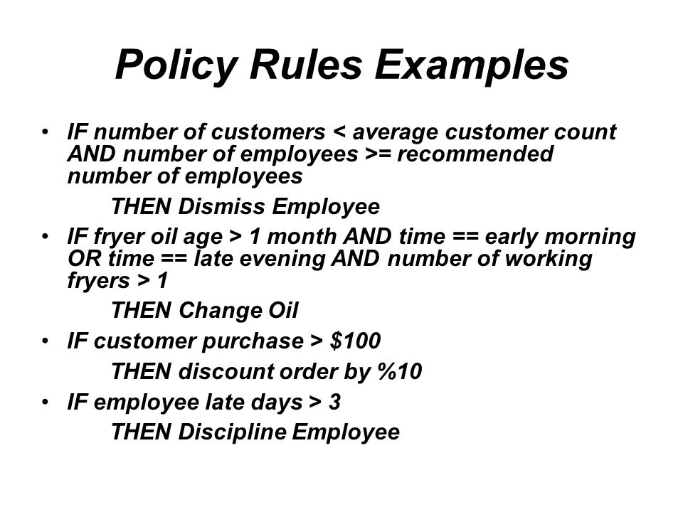 Policy Rules Examples IF number of customers = recommended number of employees THEN Dismiss Employee IF fryer oil age > 1 month AND time == early morning OR time == late evening AND number of working fryers > 1 THEN Change Oil IF customer purchase > $100 THEN discount order by %10 IF employee late days > 3 THEN Discipline Employee