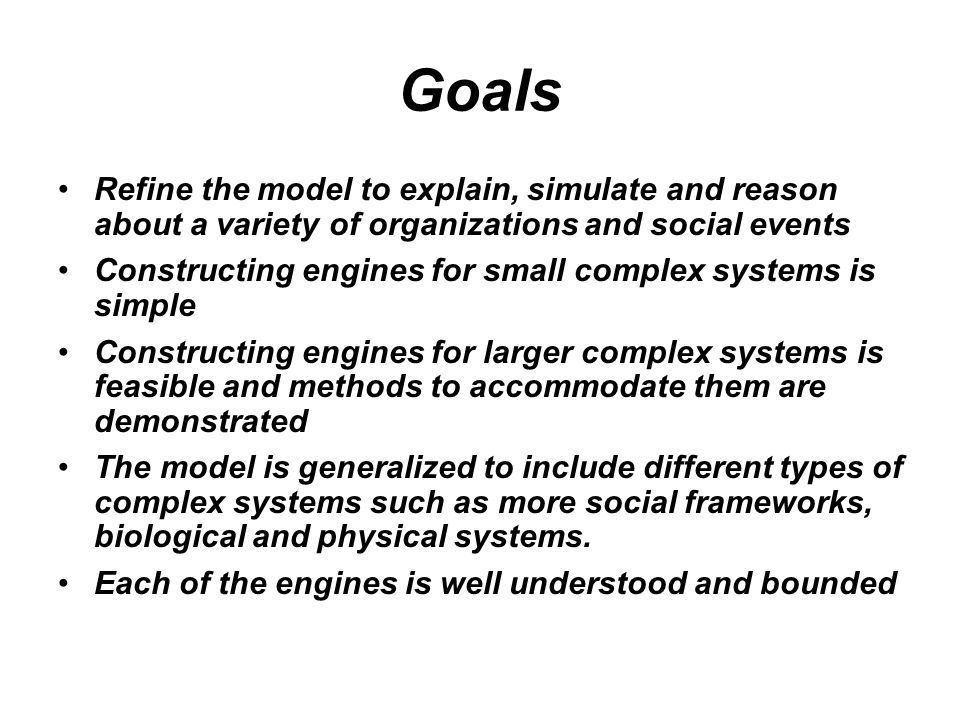 Goals Refine the model to explain, simulate and reason about a variety of organizations and social events Constructing engines for small complex systems is simple Constructing engines for larger complex systems is feasible and methods to accommodate them are demonstrated The model is generalized to include different types of complex systems such as more social frameworks, biological and physical systems.