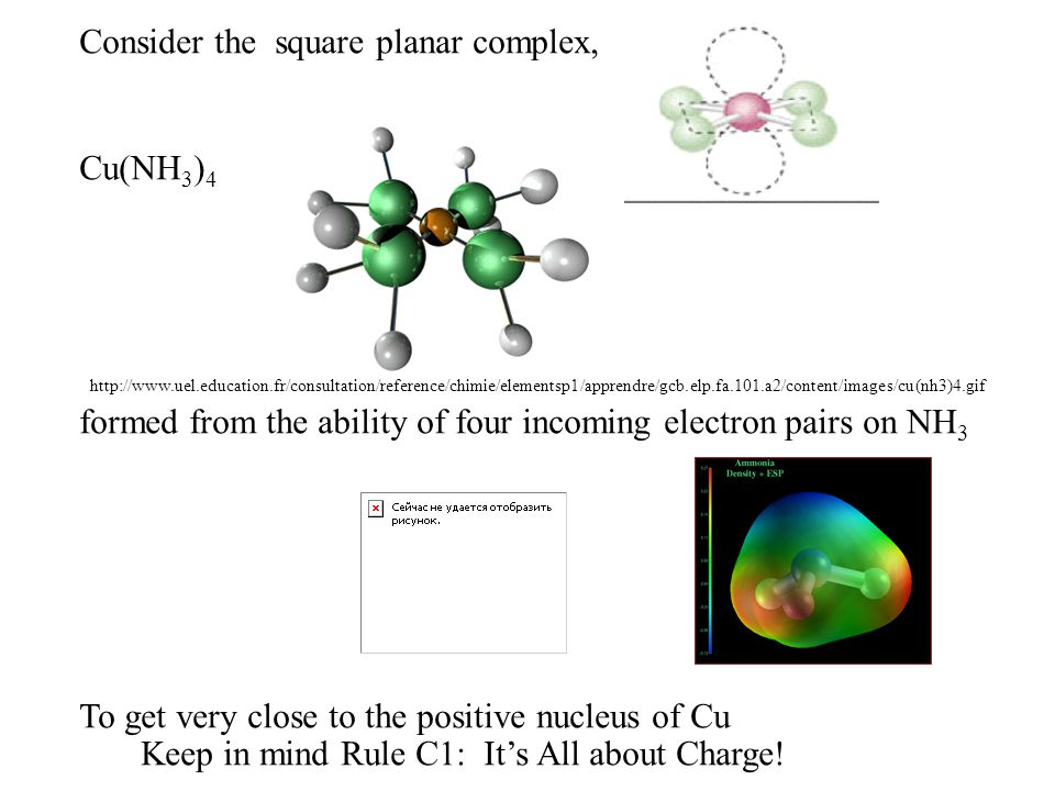 Consider the square planar complex, Cu(NH 3 ) 4 formed from the ability of four incoming electron pairs on NH 3 To get very close to the positive nucleus of Cu http://www.uel.education.fr/consultation/reference/chimie/elementsp1/apprendre/gcb.elp.fa.101.a2/content/images/cu(nh3)4.gif Keep in mind Rule C1: Its All about Charge!