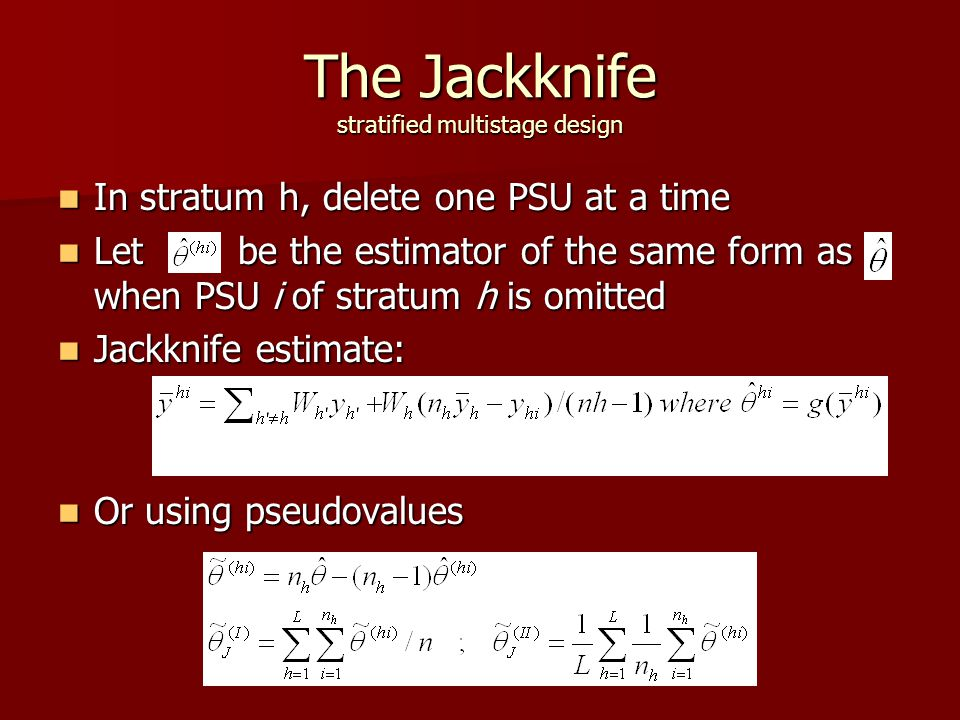 The Jackknife stratified multistage design In stratum h, delete one PSU at a time In stratum h, delete one PSU at a time Let be the estimator of the same form as when PSU i of stratum h is omitted Let be the estimator of the same form as when PSU i of stratum h is omitted Jackknife estimate: Jackknife estimate: Or using pseudovalues Or using pseudovalues