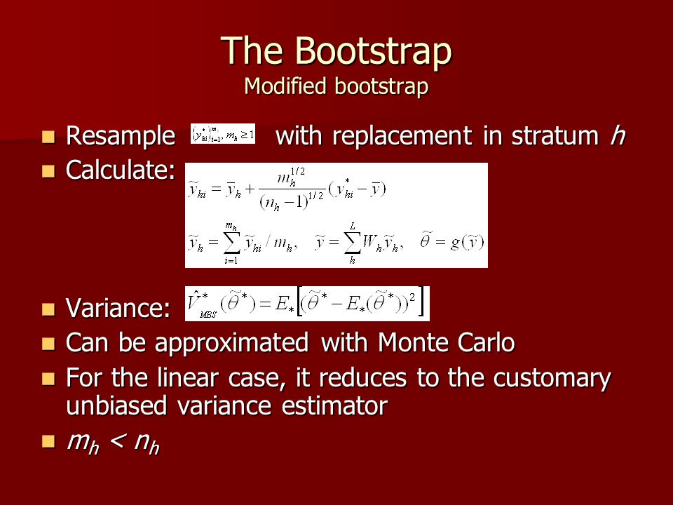 The Bootstrap Modified bootstrap Resample with replacement in stratum h Resample with replacement in stratum h Calculate: Calculate: Variance: Variance: Can be approximated with Monte Carlo Can be approximated with Monte Carlo For the linear case, it reduces to the customary unbiased variance estimator For the linear case, it reduces to the customary unbiased variance estimator m h < n h m h < n h