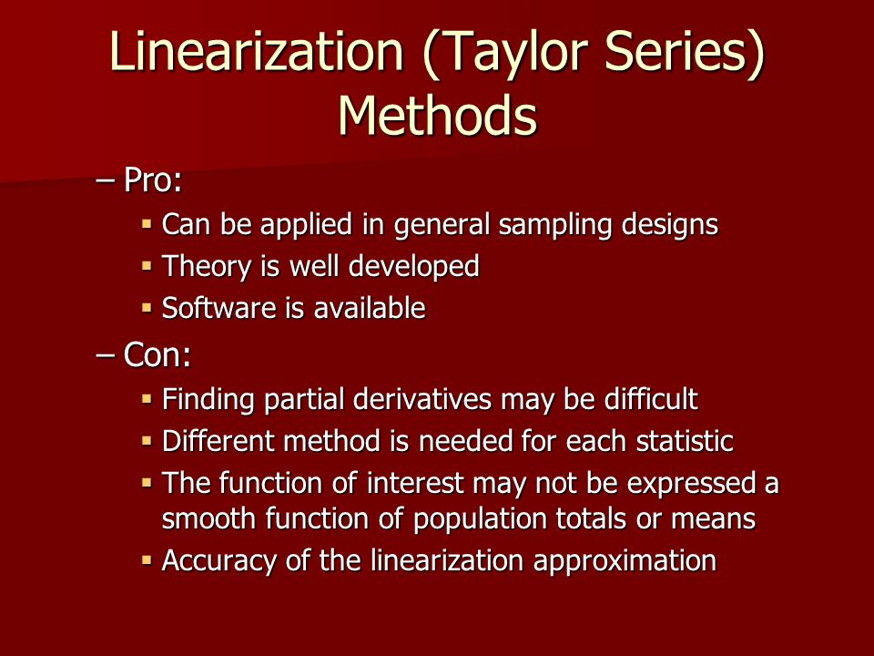 Linearization (Taylor Series) Methods –Pro: Can be applied in general sampling designs Can be applied in general sampling designs Theory is well developed Theory is well developed Software is available Software is available –Con: Finding partial derivatives may be difficult Finding partial derivatives may be difficult Different method is needed for each statistic Different method is needed for each statistic The function of interest may not be expressed a smooth function of population totals or means The function of interest may not be expressed a smooth function of population totals or means Accuracy of the linearization approximation Accuracy of the linearization approximation