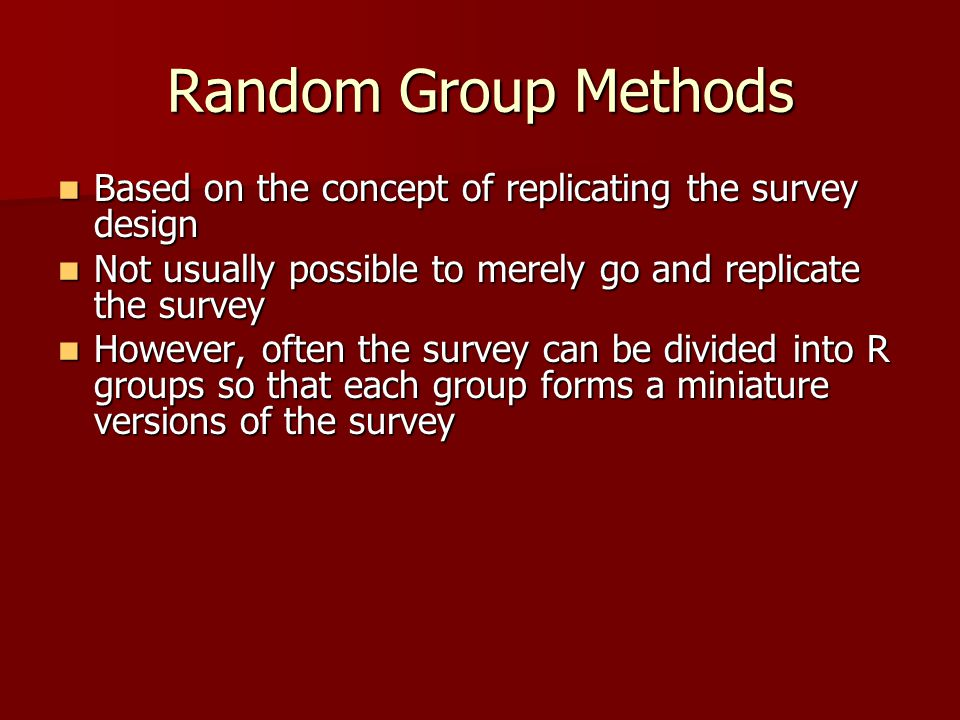 Random Group Methods Based on the concept of replicating the survey design Based on the concept of replicating the survey design Not usually possible to merely go and replicate the survey Not usually possible to merely go and replicate the survey However, often the survey can be divided into R groups so that each group forms a miniature versions of the survey However, often the survey can be divided into R groups so that each group forms a miniature versions of the survey