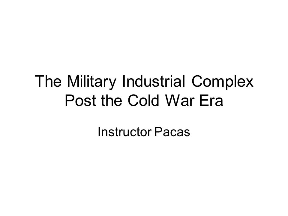 The Military Industrial Complex Post the Cold War Era Instructor Pacas