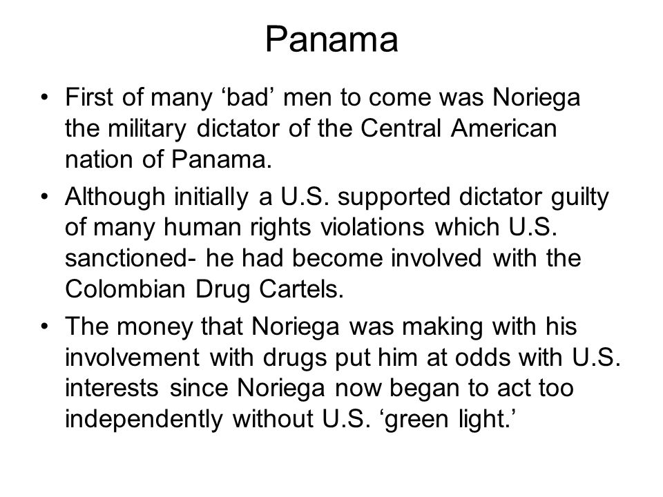 Panama First of many bad men to come was Noriega the military dictator of the Central American nation of Panama. Although initially a U.S. supported d