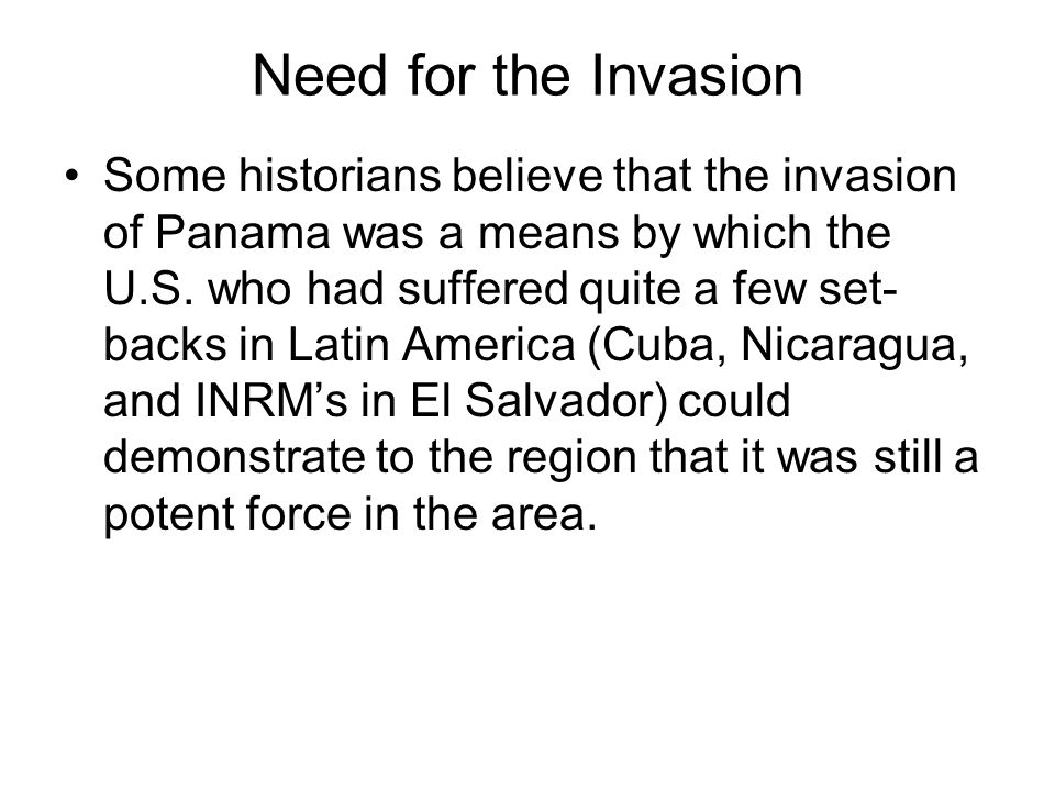 Need for the Invasion Some historians believe that the invasion of Panama was a means by which the U.S. who had suffered quite a few set- backs in Lat