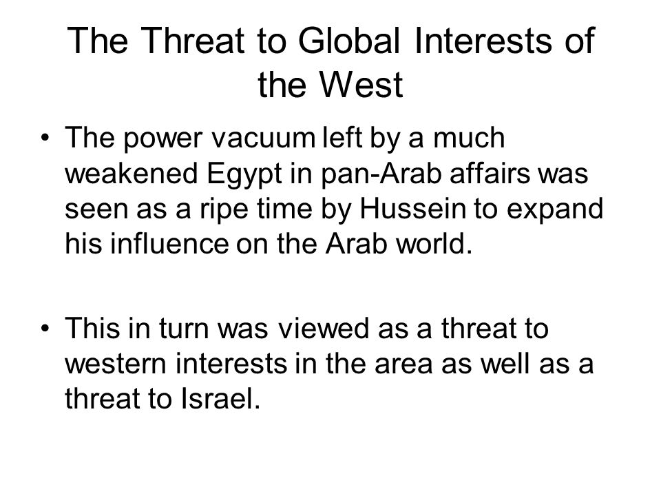 The Threat to Global Interests of the West The power vacuum left by a much weakened Egypt in pan-Arab affairs was seen as a ripe time by Hussein to ex