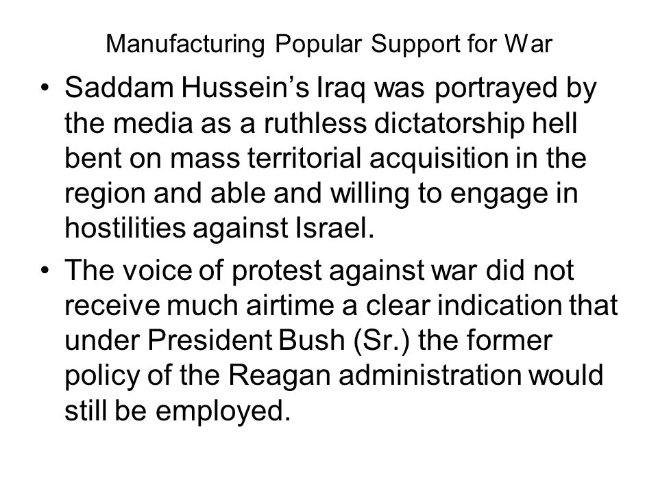 Manufacturing Popular Support for War Saddam Husseins Iraq was portrayed by the media as a ruthless dictatorship hell bent on mass territorial acquisi