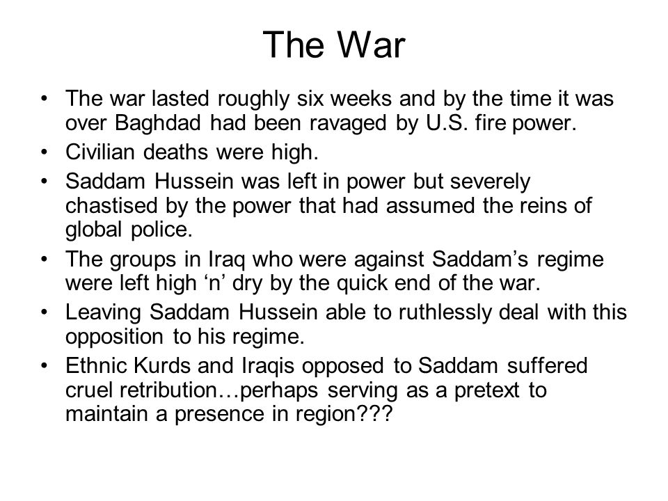 The War The war lasted roughly six weeks and by the time it was over Baghdad had been ravaged by U.S. fire power. Civilian deaths were high. Saddam Hu