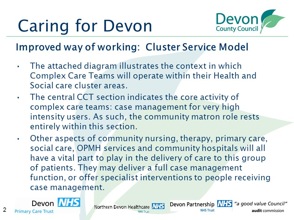 3 Caring for Devon Improved way of working: Cluster Service Model The darker blue circle indicates that each of these groups of staff and services also deliver interventions to people who have lower level needs and represents those single service, time limited interventions with more predictable outcomes or specialist services provided within hospital or primary care settings.