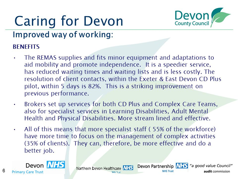 6 Caring for Devon Improved way of working: BENEFITS The REMAS supplies and fits minor equipment and adaptations to aid mobility and promote independence.