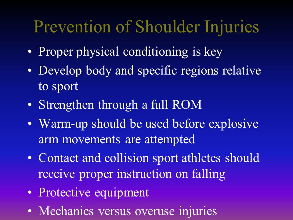 Prevention of Shoulder Injuries Proper physical conditioning is key Develop body and specific regions relative to sport Strengthen through a full ROM