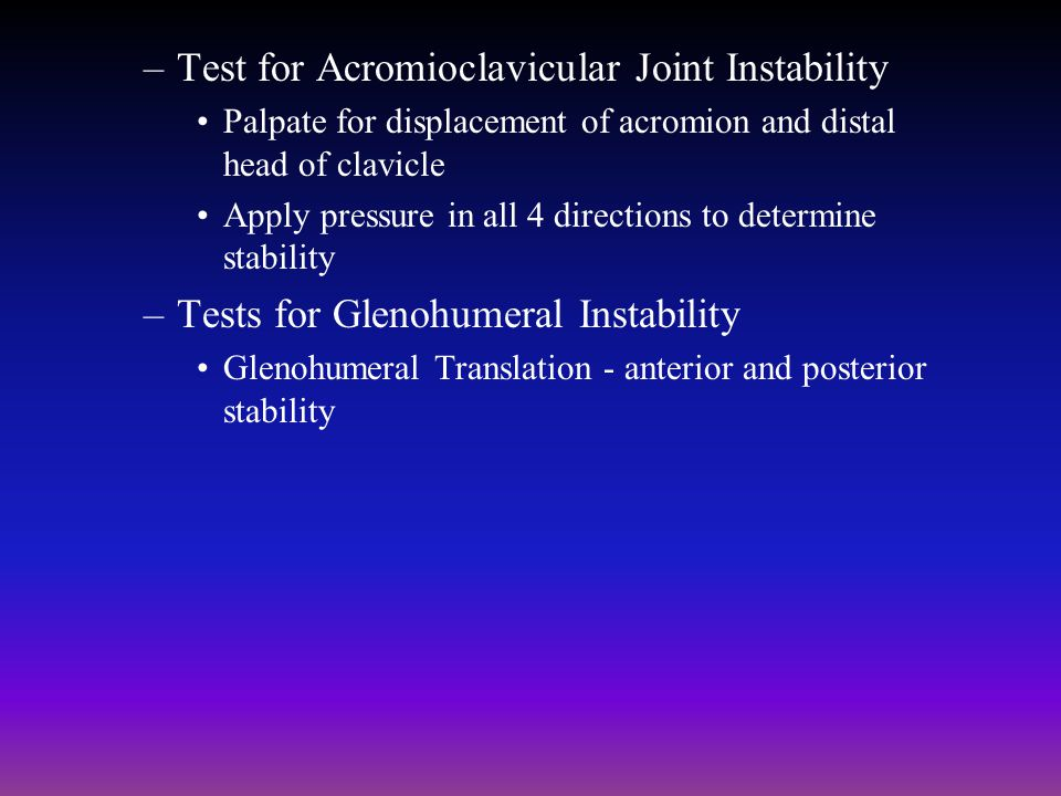 –Test for Acromioclavicular Joint Instability Palpate for displacement of acromion and distal head of clavicle Apply pressure in all 4 directions to d