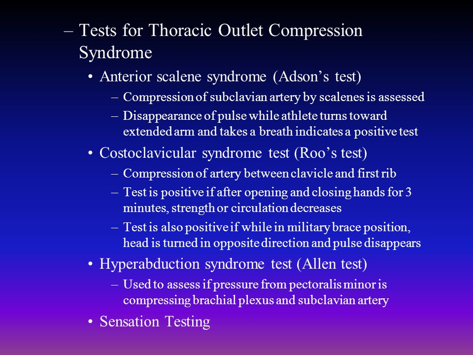 –Tests for Thoracic Outlet Compression Syndrome Anterior scalene syndrome (Adsons test) –Compression of subclavian artery by scalenes is assessed –Dis
