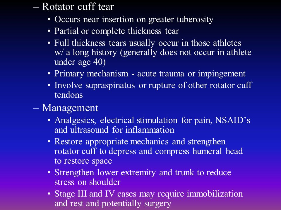 –Rotator cuff tear Occurs near insertion on greater tuberosity Partial or complete thickness tear Full thickness tears usually occur in those athletes