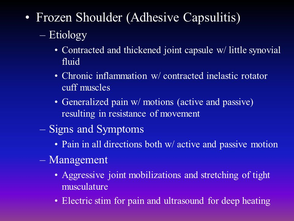 Frozen Shoulder (Adhesive Capsulitis) –Etiology Contracted and thickened joint capsule w/ little synovial fluid Chronic inflammation w/ contracted ine