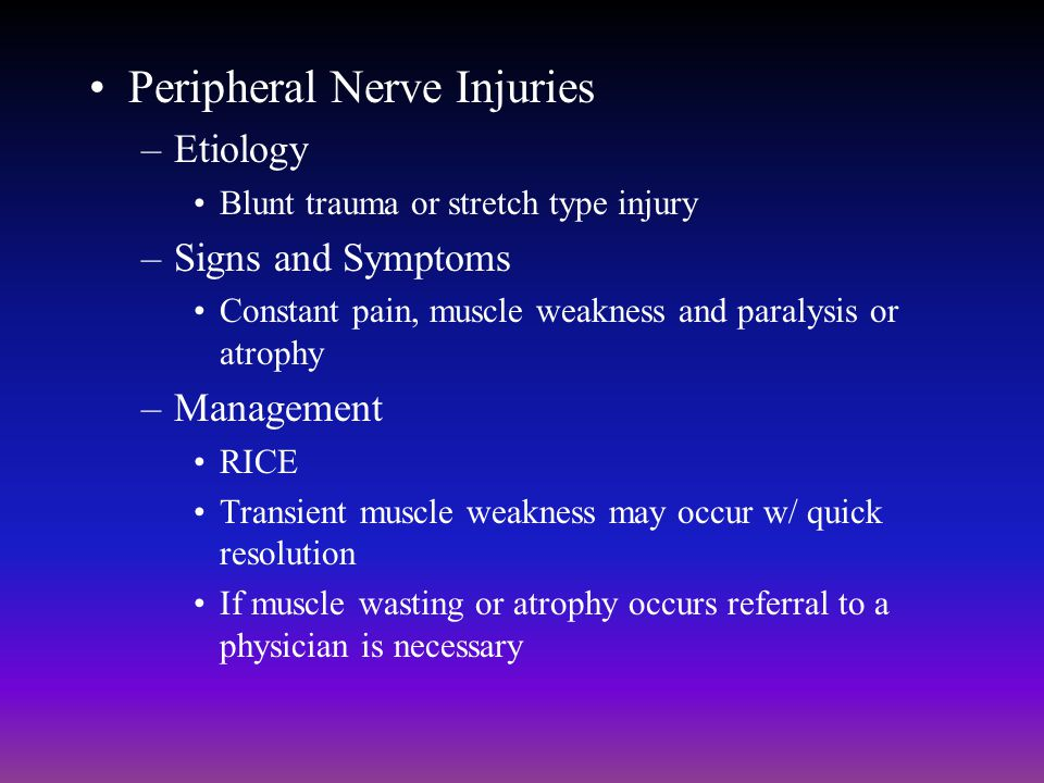 Peripheral Nerve Injuries –Etiology Blunt trauma or stretch type injury –Signs and Symptoms Constant pain, muscle weakness and paralysis or atrophy –M