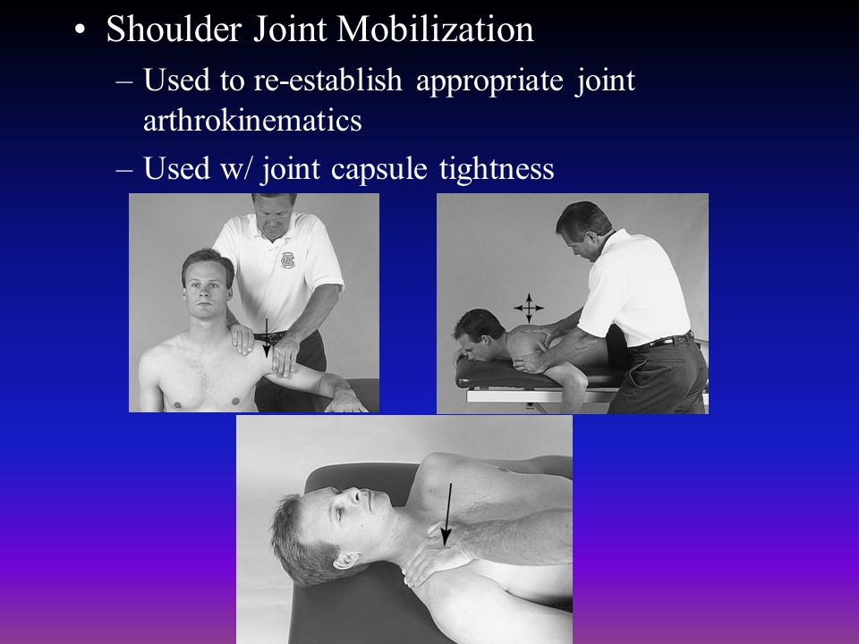 Shoulder Joint Mobilization –Used to re-establish appropriate joint arthrokinematics –Used w/ joint capsule tightness