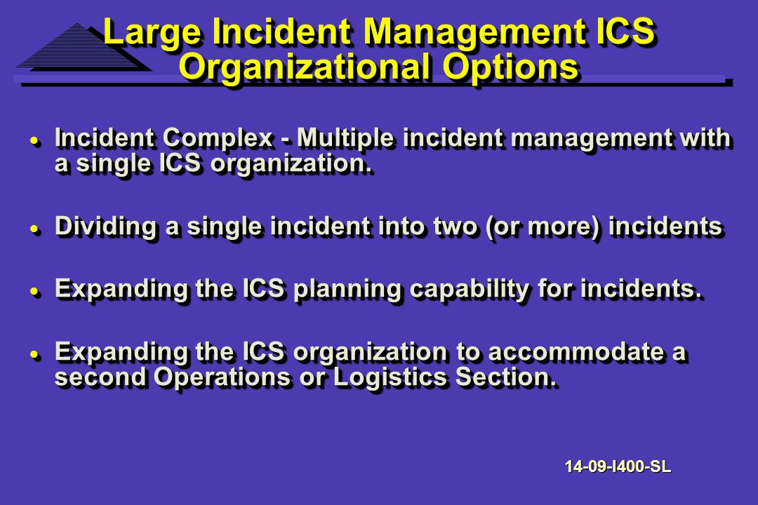Large Incident Management ICS Organizational Options Incident Complex - Multiple incident management with a single ICS organization.
