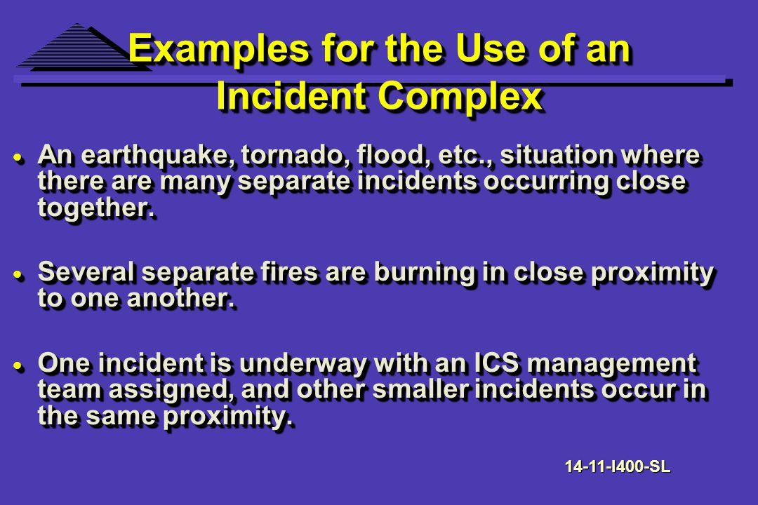 Examples for the Use of an Incident Complex An earthquake, tornado, flood, etc., situation where there are many separate incidents occurring close together.