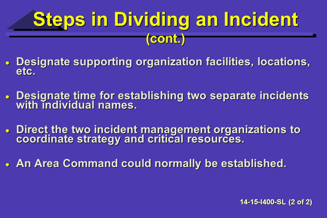 Steps in Dividing an Incident (cont.) Designate supporting organization facilities, locations, etc.