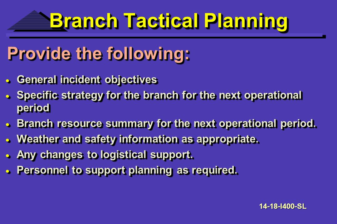Branch Tactical Planning General incident objectives General incident objectives Specific strategy for the branch for the next operational period Specific strategy for the branch for the next operational period Branch resource summary for the next operational period.