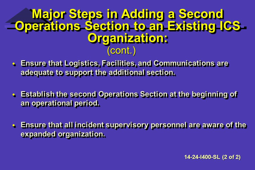 Major Steps in Adding a Second Operations Section to an Existing ICS Organization: Ensure that Logistics, Facilities, and Communications are adequate to support the additional section.