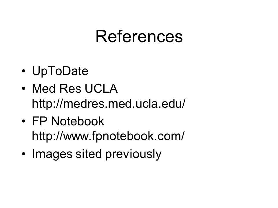 References UpToDate Med Res UCLA http://medres.med.ucla.edu/ FP Notebook http://www.fpnotebook.com/ Images sited previously