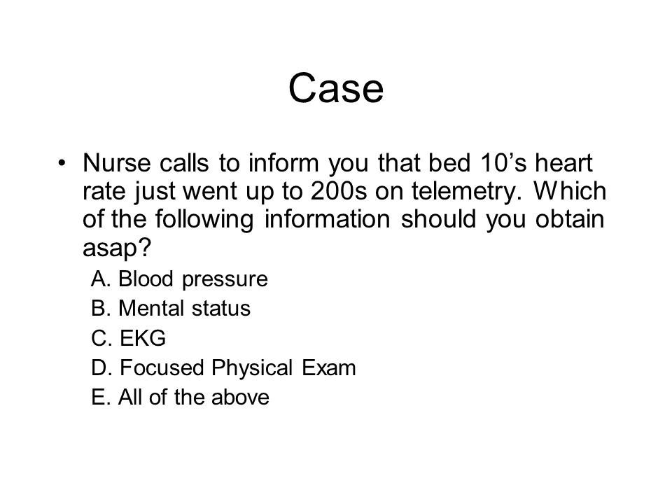 Case Nurse calls to inform you that bed 10s heart rate just went up to 200s on telemetry. Which of the following information should you obtain asap? A