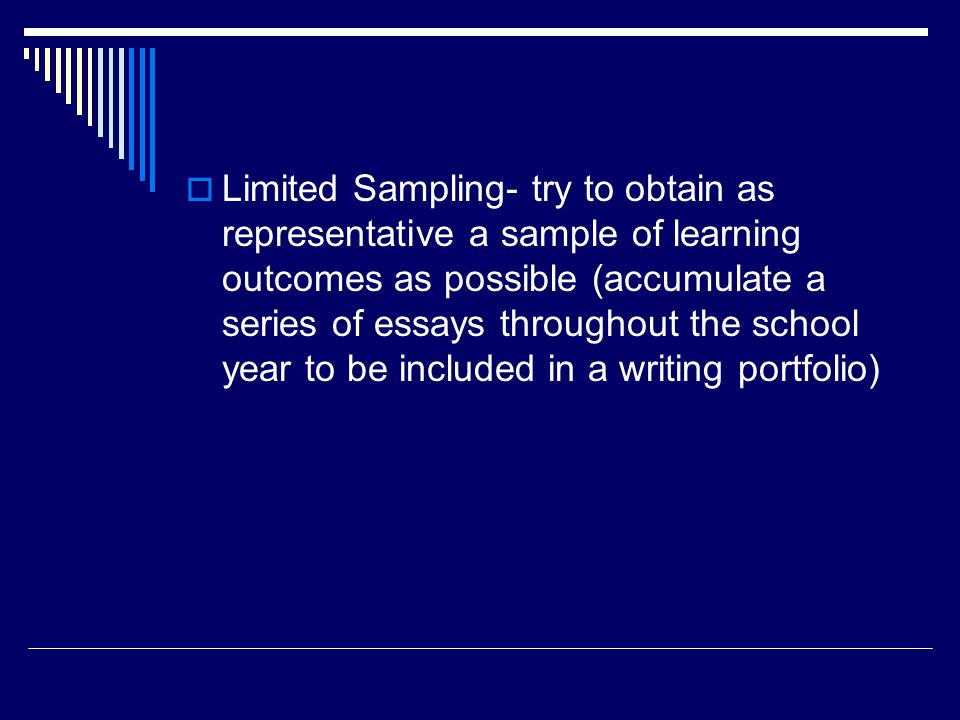 Limited Sampling- try to obtain as representative a sample of learning outcomes as possible (accumulate a series of essays throughout the school year