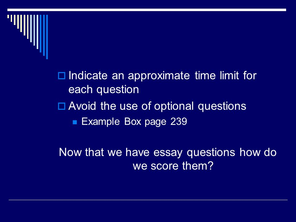 Indicate an approximate time limit for each question Avoid the use of optional questions Example Box page 239 Now that we have essay questions how do
