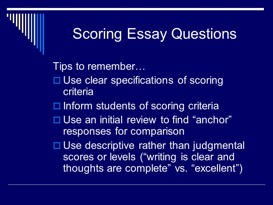 Scoring Essay Questions Tips to remember… Use clear specifications of scoring criteria Inform students of scoring criteria Use an initial review to fi