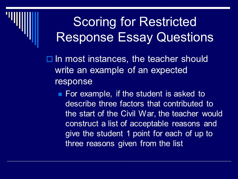 Scoring for Restricted Response Essay Questions In most instances, the teacher should write an example of an expected response For example, if the stu