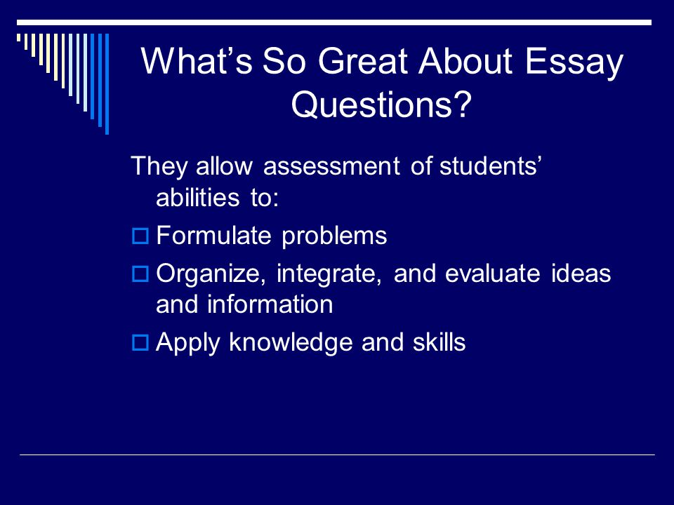Whats So Great About Essay Questions? They allow assessment of students abilities to: Formulate problems Organize, integrate, and evaluate ideas and i