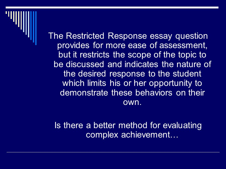 The Restricted Response essay question provides for more ease of assessment, but it restricts the scope of the topic to be discussed and indicates the