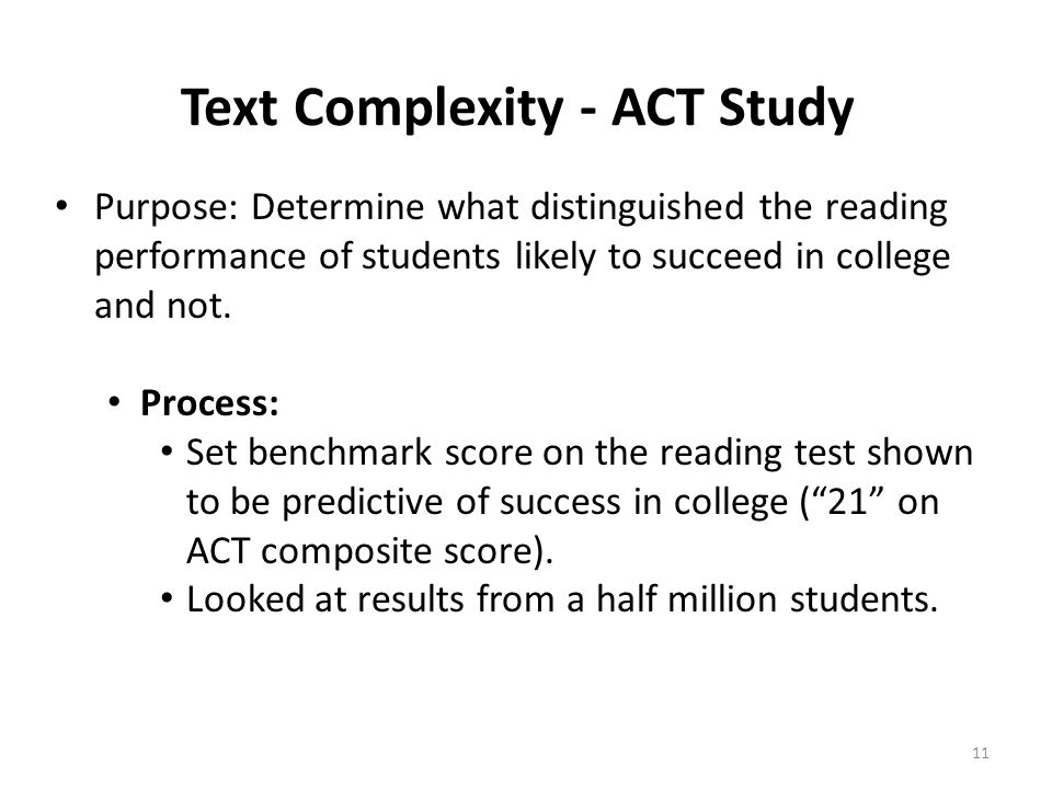 Text Complexity - ACT Study Purpose: Determine what distinguished the reading performance of students likely to succeed in college and not. Process: S