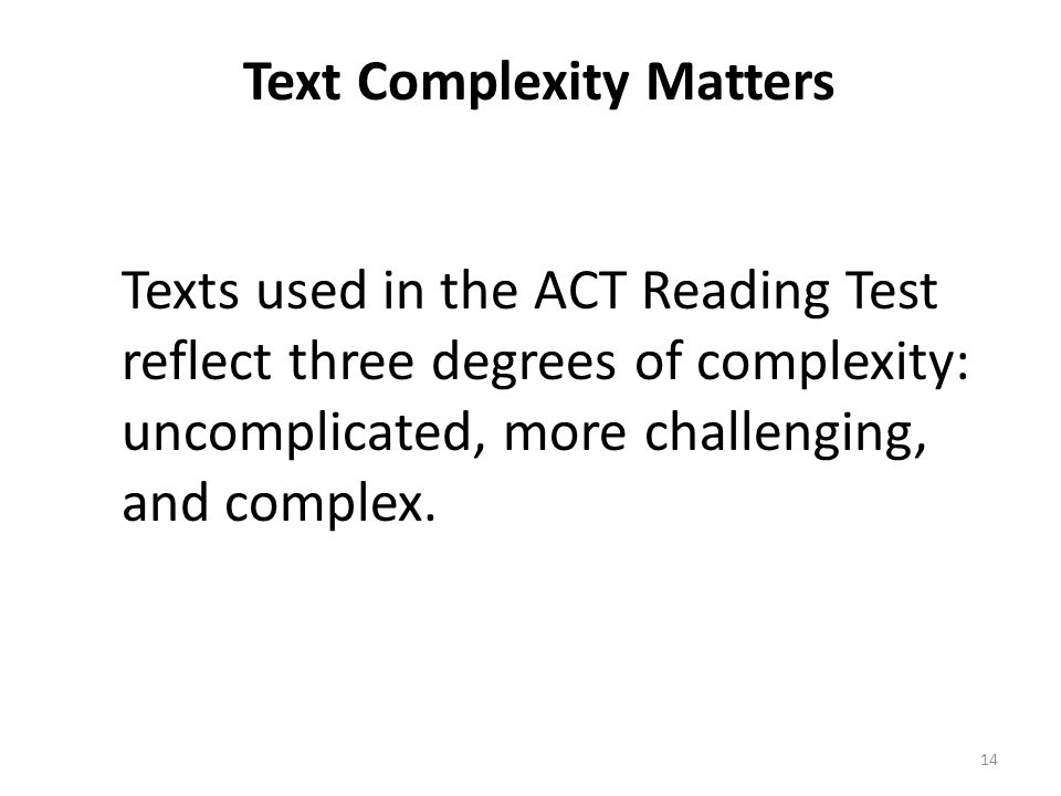Text Complexity Matters Texts used in the ACT Reading Test reflect three degrees of complexity: uncomplicated, more challenging, and complex. 14