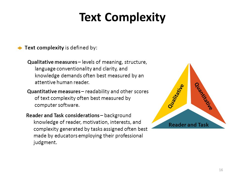 Text Complexity Text complexity is defined by: Qualitative Qualitative measures – levels of meaning, structure, language conventionality and clarity,