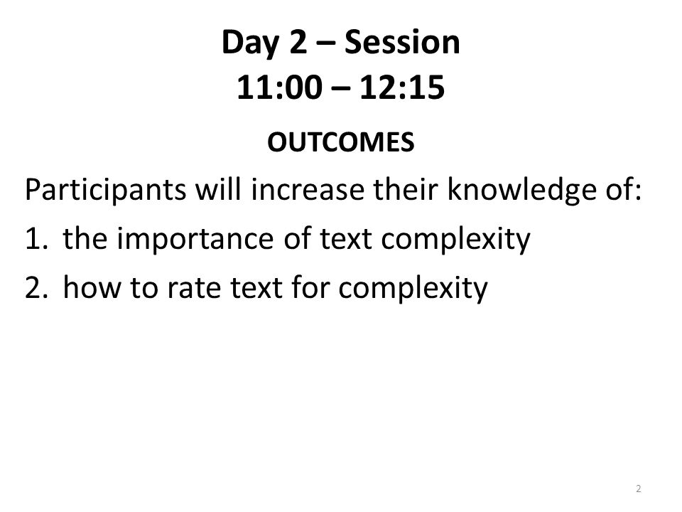 Day 2 – Session 11:00 – 12:15 OUTCOMES Participants will increase their knowledge of: 1.the importance of text complexity 2.how to rate text for compl