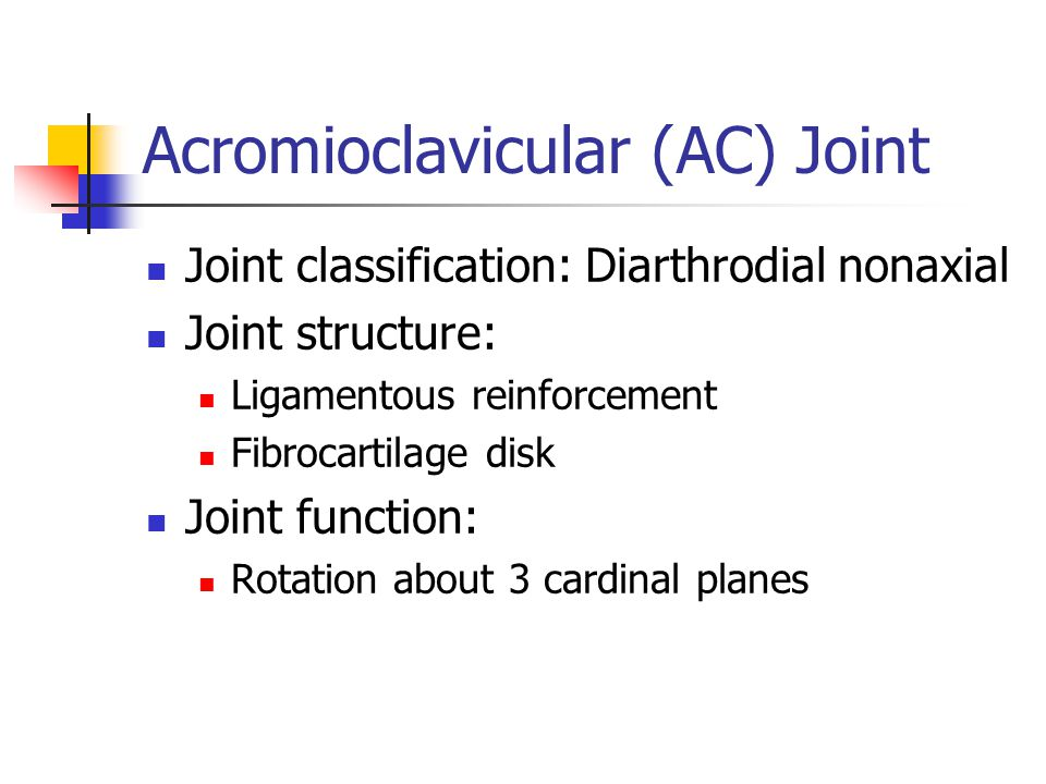 Acromioclavicular (AC) Joint Joint classification: Diarthrodial nonaxial Joint structure: Ligamentous reinforcement Fibrocartilage disk Joint function: Rotation about 3 cardinal planes