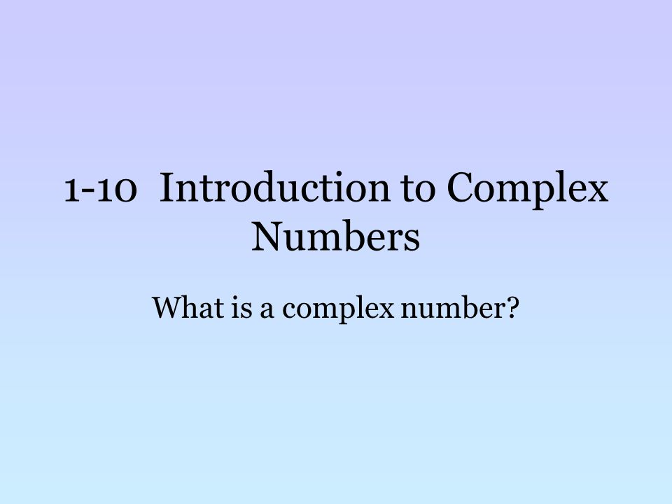 1-10 Introduction to Complex Numbers What is a complex number